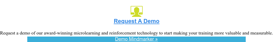 <https://www.mindmarker.com/request-demo/> Request Demo  <https://www.mindmarker.com/request-demo/>  Request a demo of our award-winning training reinforcement solution and speak  with an expert about your organization's training needs.  Demo Mindmarker »  <https://www.mindmarker.com/request-demo/>